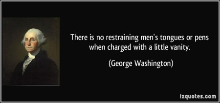quote-there-is-no-restraining-men-s-tongues-or-pens-when-charged-with-a-little-vanity-george-washington-386821