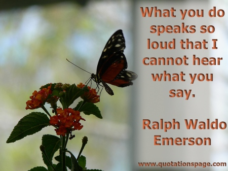 What you do speaks so loud that I cannot hear what you say. Ralph Waldo Emerson from The Quotations Page