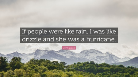 356847-John-Green-Quote-If-people-were-like-rain-I-was-like-drizzle-and