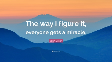 373716-John-Green-Quote-The-way-I-figure-it-everyone-gets-a-miracle (1)