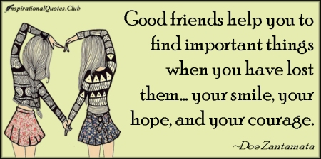 inspirationalquotes-club-good-friends-help-find-important-things-lost-smile-hope-courage-doe-zantamata